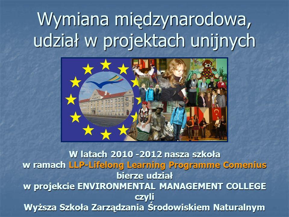 Wymiana międzynarodowa, udział w projektach unijnych W latach 2010 -2012 nasza szkoła w ramach LLP-Lifelong Learning Programme Comenius bierze udział w projekcie ENVIRONMENTAL MANAGEMENT COLLEGE czyli Wyższa Szkoła Zarządzania Środowiskiem Naturalnym