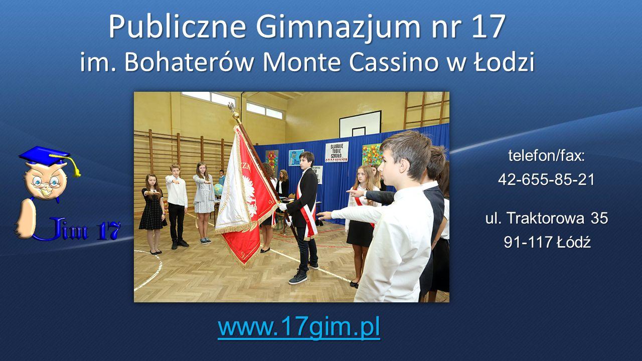 Publiczne Gimnazjum nr 17 im. Bohaterów Monte Cassino w Łodzi telefon/fax:42-655-85-21 ul. Traktorowa 35 91-117 Łódź www.17gim.pl