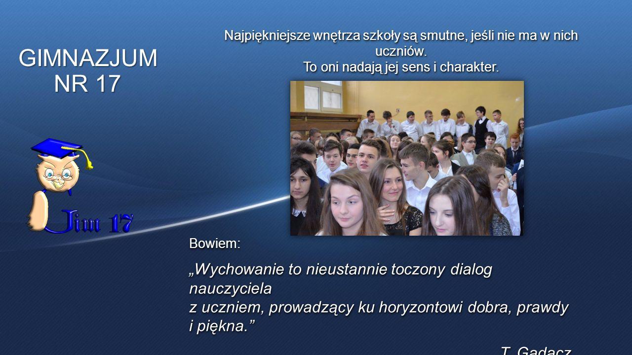 """GIMNAZJUM NR 17 Najpiękniejsze wnętrza szkoły są smutne, jeśli nie ma w nich uczniów. To oni nadają jej sens i charakter. Bowiem: """"Wychowanie to nieus"""