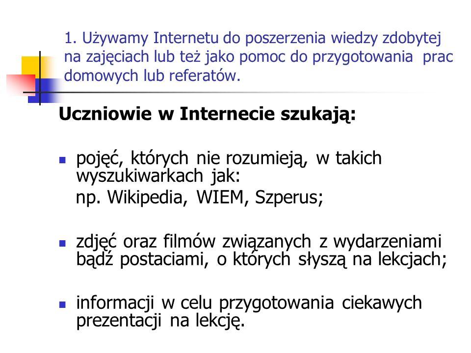1. Używamy Internetu do poszerzenia wiedzy zdobytej na zajęciach lub też jako pomoc do przygotowania prac domowych lub referatów. Uczniowie w Internec