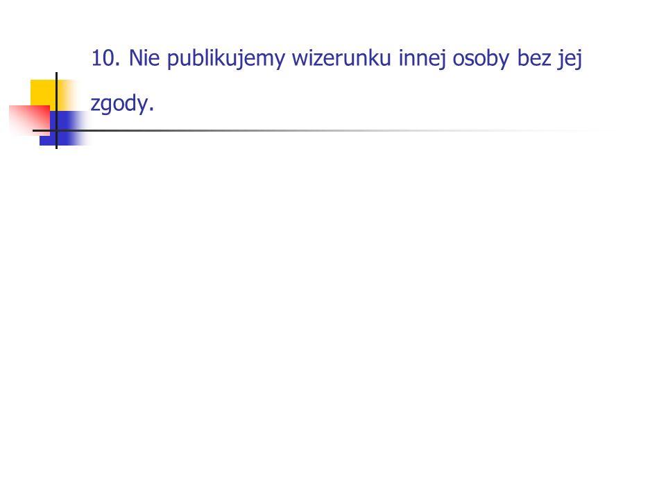 10. Nie publikujemy wizerunku innej osoby bez jej zgody.