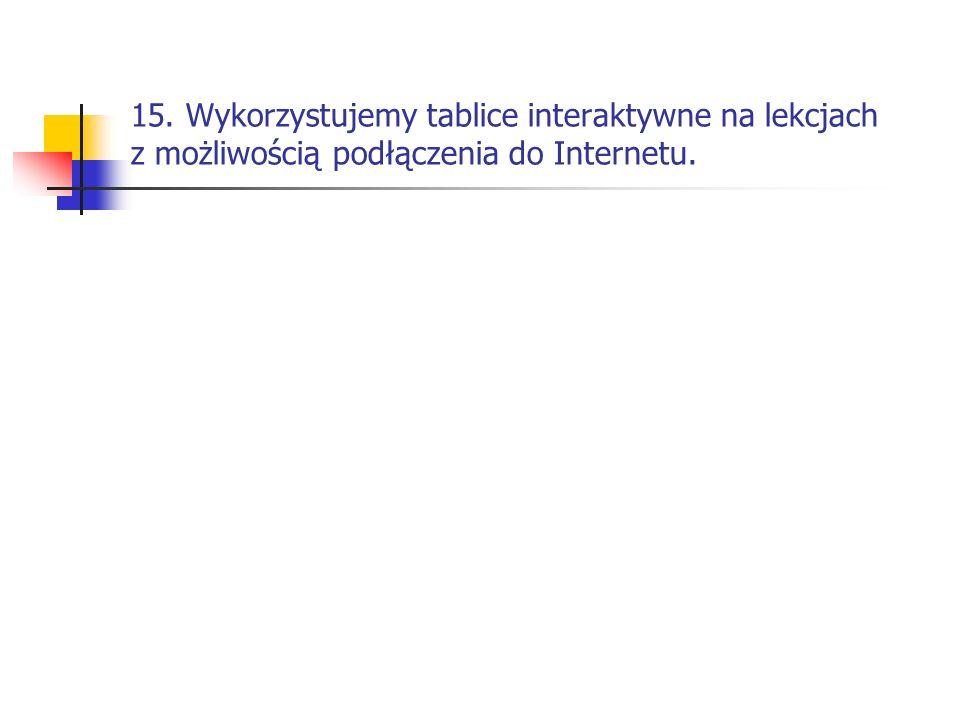15. Wykorzystujemy tablice interaktywne na lekcjach z możliwością podłączenia do Internetu.