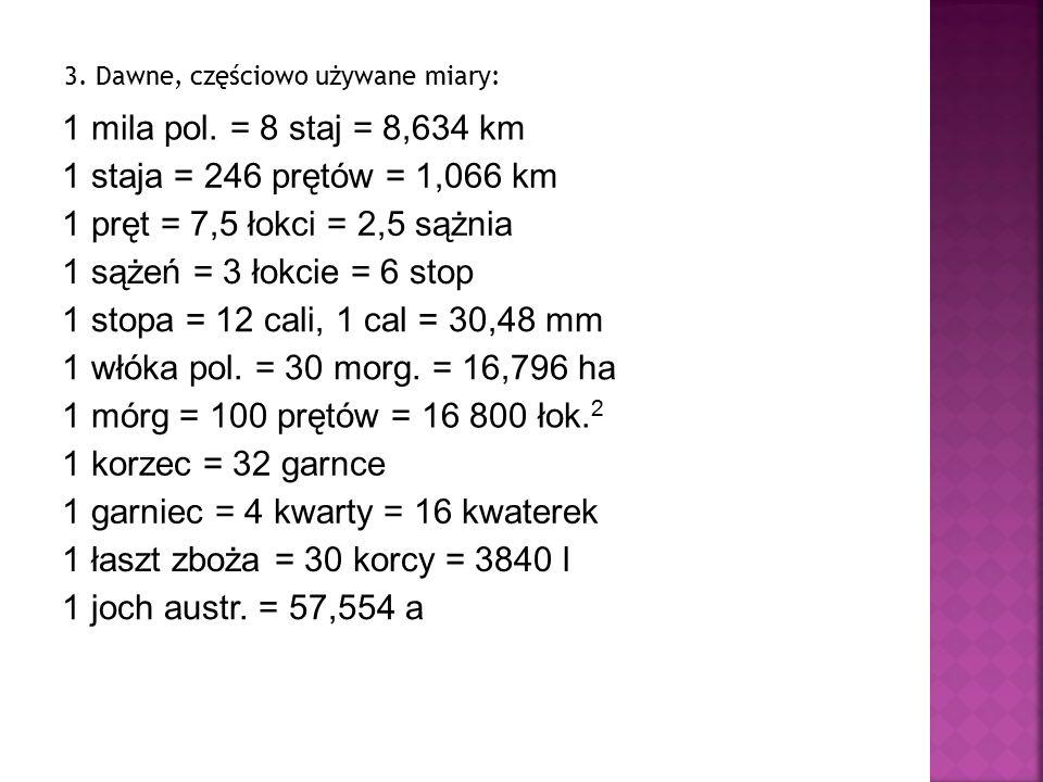 3. Dawne, częściowo używane miary: 1 mila pol. = 8 staj = 8,634 km 1 staja = 246 prętów = 1,066 km 1 pręt = 7,5 łokci = 2,5 sążnia 1 sążeń = 3 łokcie
