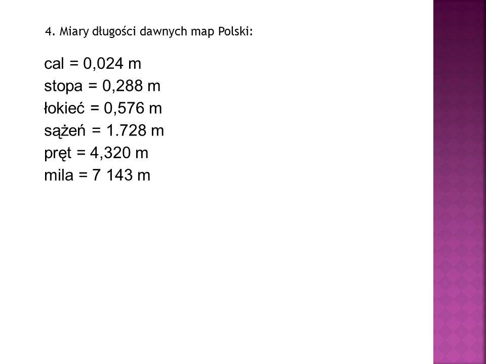 4. Miary długości dawnych map Polski: cal = 0,024 m stopa = 0,288 m łokieć = 0,576 m sążeń = 1.728 m pręt = 4,320 m mila = 7 143 m