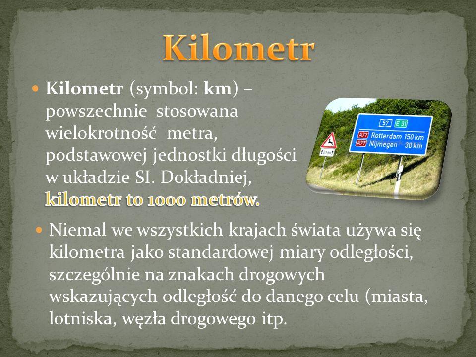 Niemal we wszystkich krajach świata używa się kilometra jako standardowej miary odległości, szczególnie na znakach drogowych wskazujących odległość do danego celu (miasta, lotniska, węzła drogowego itp.