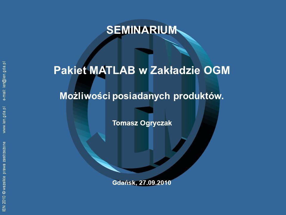 IEN 2010 © wszelkie prawa zastrzeżone www.ien.gda.pl e-mail: ien@ien.gda.pl SEMINARIUM Pakiet MATLAB w Zakładzie OGM Możliwości posiadanych produktów.