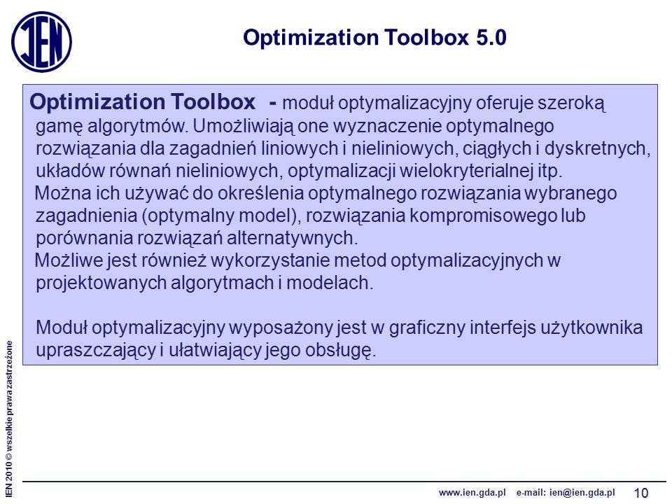 IEN 2010 © wszelkie prawa zastrzeżone www.ien.gda.pl e-mail: ien@ien.gda.pl 10 Optimization Toolbox 5.0 Optimization Toolbox - moduł optymalizacyjny oferuje szeroką gamę algorytmów.
