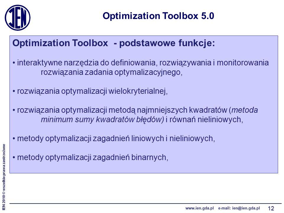 IEN 2010 © wszelkie prawa zastrzeżone www.ien.gda.pl e-mail: ien@ien.gda.pl 12 Optimization Toolbox 5.0 Optimization Toolbox - podstawowe funkcje: interaktywne narzędzia do definiowania, rozwiązywania i monitorowania rozwiązania zadania optymalizacyjnego, rozwiązania optymalizacji wielokryterialnej, rozwiązania optymalizacji metodą najmniejszych kwadratów (metoda minimum sumy kwadratów błędów) i równań nieliniowych, metody optymalizacji zagadnień liniowych i nieliniowych, metody optymalizacji zagadnień binarnych,