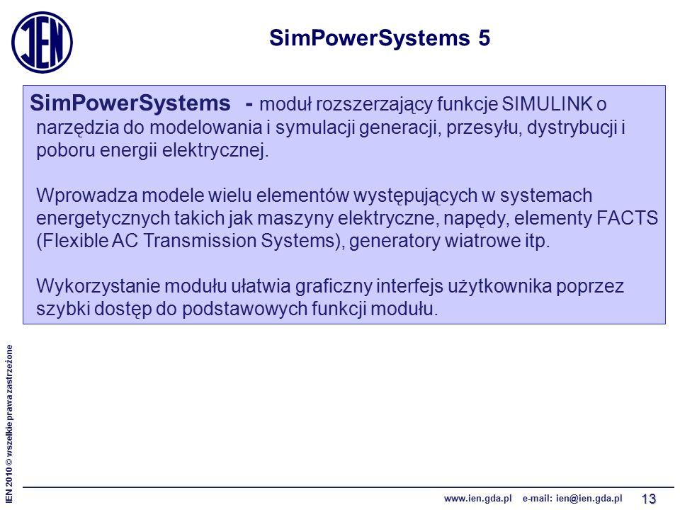 IEN 2010 © wszelkie prawa zastrzeżone www.ien.gda.pl e-mail: ien@ien.gda.pl 13 SimPowerSystems 5 SimPowerSystems - moduł rozszerzający funkcje SIMULINK o narzędzia do modelowania i symulacji generacji, przesyłu, dystrybucji i poboru energii elektrycznej.