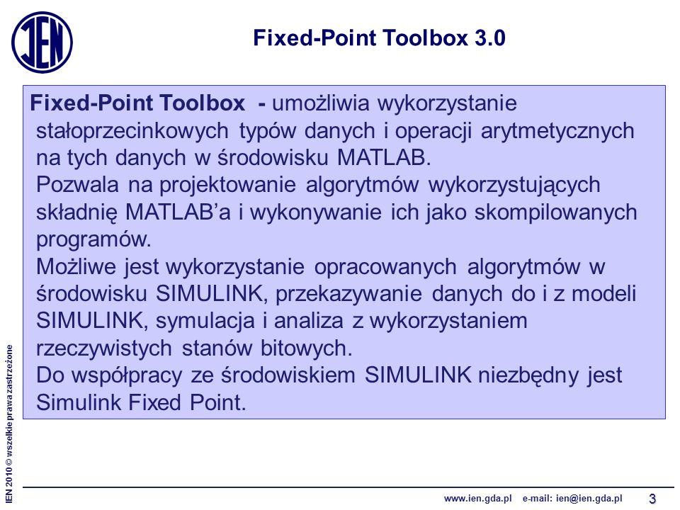 IEN 2010 © wszelkie prawa zastrzeżone www.ien.gda.pl e-mail: ien@ien.gda.pl 3 Fixed-Point Toolbox 3.0 Fixed-Point Toolbox - umożliwia wykorzystanie stałoprzecinkowych typów danych i operacji arytmetycznych na tych danych w środowisku MATLAB.