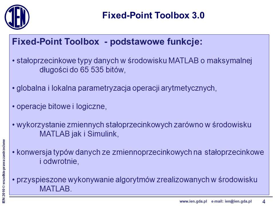 IEN 2010 © wszelkie prawa zastrzeżone www.ien.gda.pl e-mail: ien@ien.gda.pl 4 Fixed-Point Toolbox 3.0 Fixed-Point Toolbox - podstawowe funkcje: stałoprzecinkowe typy danych w środowisku MATLAB o maksymalnej długości do 65 535 bitów, globalna i lokalna parametryzacja operacji arytmetycznych, operacje bitowe i logiczne, wykorzystanie zmiennych stałoprzecinkowych zarówno w środowisku MATLAB jak i Simulink, konwersja typów danych ze zmiennoprzecinkowych na stałoprzecinkowe i odwrotnie, przyspieszone wykonywanie algorytmów zrealizowanych w środowisku MATLAB.