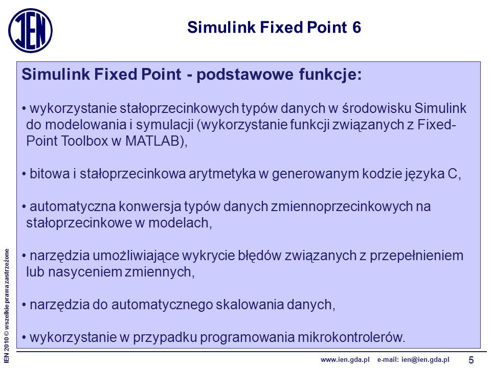IEN 2010 © wszelkie prawa zastrzeżone www.ien.gda.pl e-mail: ien@ien.gda.pl 5 Simulink Fixed Point 6 Simulink Fixed Point - podstawowe funkcje: wykorzystanie stałoprzecinkowych typów danych w środowisku Simulink do modelowania i symulacji (wykorzystanie funkcji związanych z Fixed- Point Toolbox w MATLAB), bitowa i stałoprzecinkowa arytmetyka w generowanym kodzie języka C, automatyczna konwersja typów danych zmiennoprzecinkowych na stałoprzecinkowe w modelach, narzędzia umożliwiające wykrycie błędów związanych z przepełnieniem lub nasyceniem zmiennych, narzędzia do automatycznego skalowania danych, wykorzystanie w przypadku programowania mikrokontrolerów.