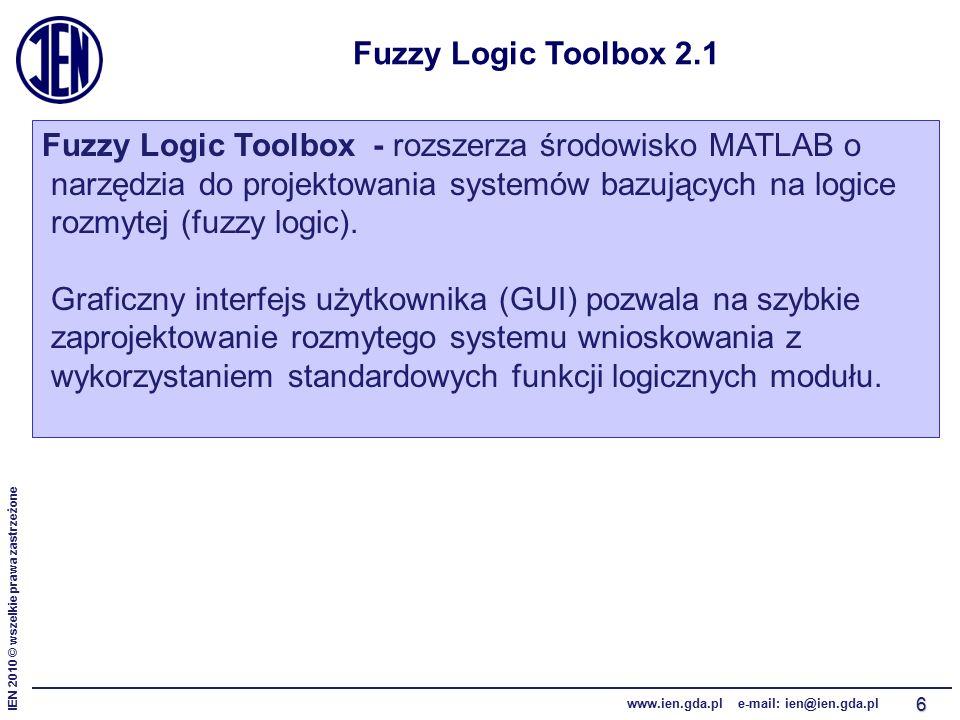 IEN 2010 © wszelkie prawa zastrzeżone www.ien.gda.pl e-mail: ien@ien.gda.pl 6 Fuzzy Logic Toolbox 2.1 Fuzzy Logic Toolbox - rozszerza środowisko MATLAB o narzędzia do projektowania systemów bazujących na logice rozmytej (fuzzy logic).