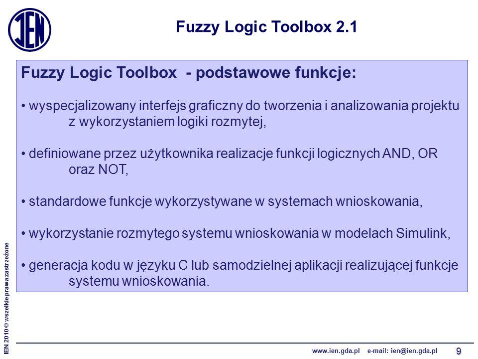 IEN 2010 © wszelkie prawa zastrzeżone www.ien.gda.pl e-mail: ien@ien.gda.pl 9 Fuzzy Logic Toolbox 2.1 Fuzzy Logic Toolbox - podstawowe funkcje: wyspecjalizowany interfejs graficzny do tworzenia i analizowania projektu z wykorzystaniem logiki rozmytej, definiowane przez użytkownika realizacje funkcji logicznych AND, OR oraz NOT, standardowe funkcje wykorzystywane w systemach wnioskowania, wykorzystanie rozmytego systemu wnioskowania w modelach Simulink, generacja kodu w języku C lub samodzielnej aplikacji realizującej funkcje systemu wnioskowania.