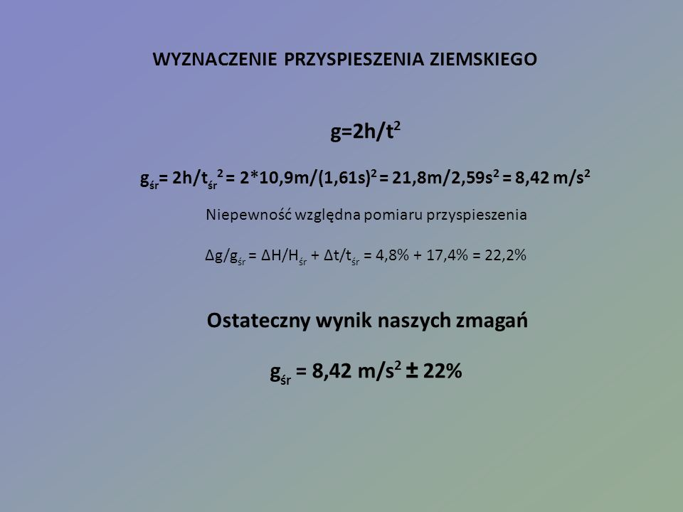 WYZNACZENIE PRZYSPIESZENIA ZIEMSKIEGO g=2h/t 2 g śr = 2h/t śr 2 = 2*10,9m/(1,61s) 2 = 21,8m/2,59s 2 = 8,42 m/s 2 Niepewność względna pomiaru przyspieszenia Δg/g śr = ΔH/H śr + Δt/t śr = 4,8% + 17,4% = 22,2% Ostateczny wynik naszych zmagań g śr = 8,42 m/s 2 ± 22%