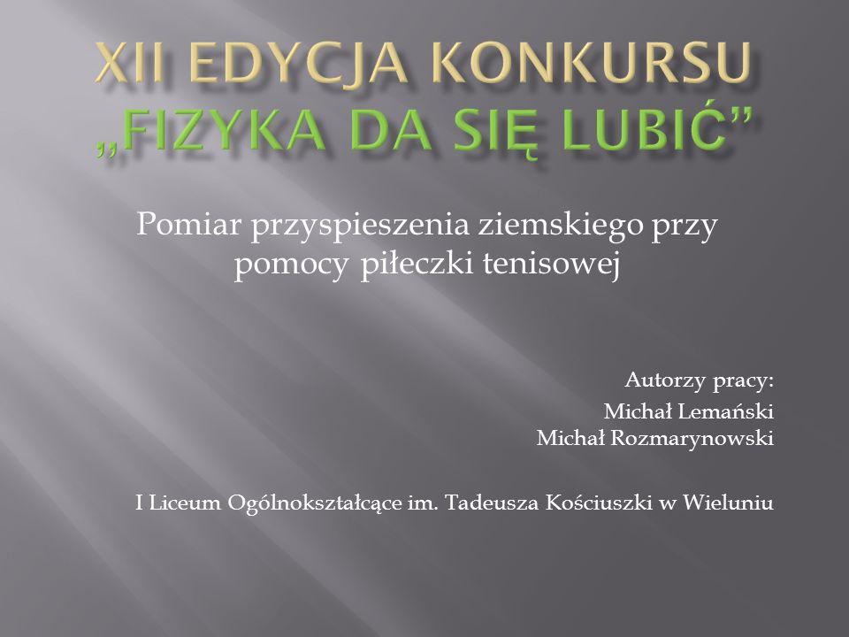 Autorzy pracy: Michał Lemański Michał Rozmarynowski I Liceum Ogólnokształcące im. Tadeusza Kościuszki w Wieluniu Pomiar przyspieszenia ziemskiego przy