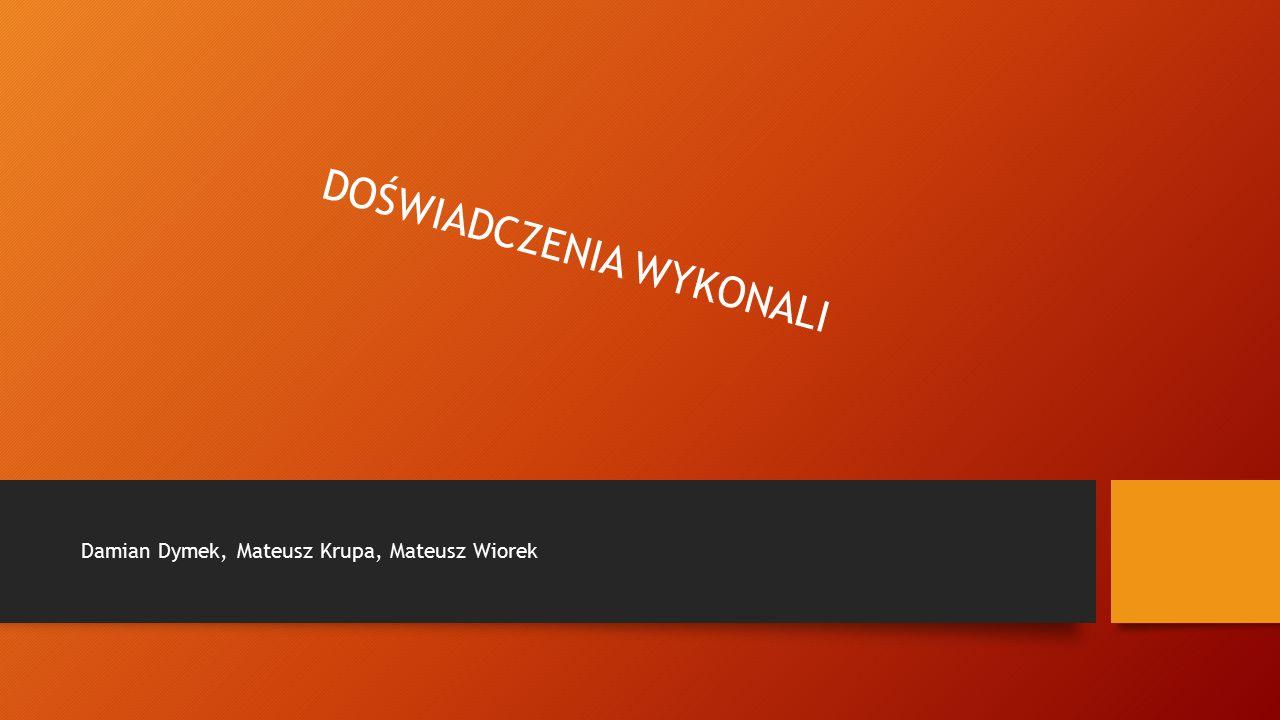 DOŚWIADCZENIA WYKONALI Damian Dymek, Mateusz Krupa, Mateusz Wiorek