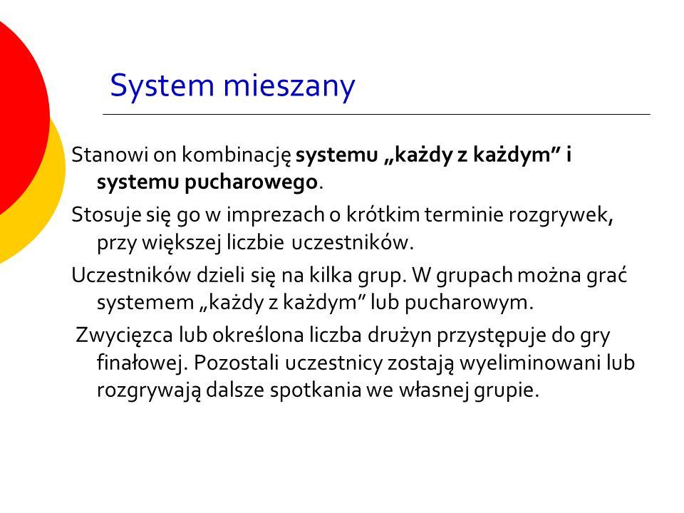"""System mieszany Stanowi on kombinację systemu """"każdy z każdym"""" i systemu pucharowego. Stosuje się go w imprezach o krótkim terminie rozgrywek, przy wi"""