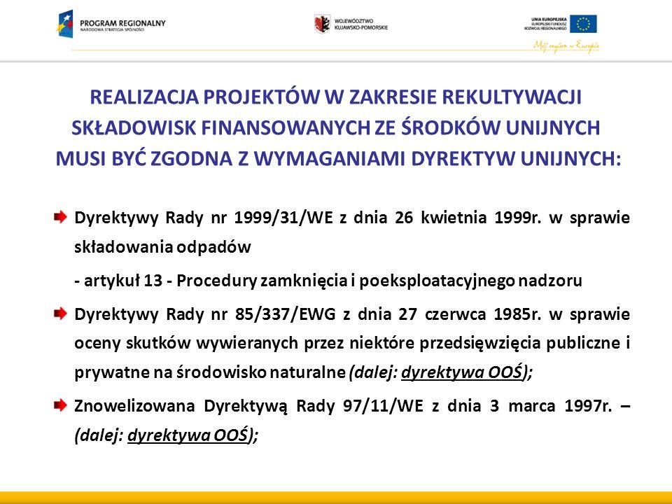 REALIZACJA PROJEKTÓW W ZAKRESIE REKULTYWACJI SKŁADOWISK FINANSOWANYCH ZE ŚRODKÓW UNIJNYCH MUSI BYĆ ZGODNA Z WYMAGANIAMI DYREKTYW UNIJNYCH: Dyrektywy Rady nr 1999/31/WE z dnia 26 kwietnia 1999r.