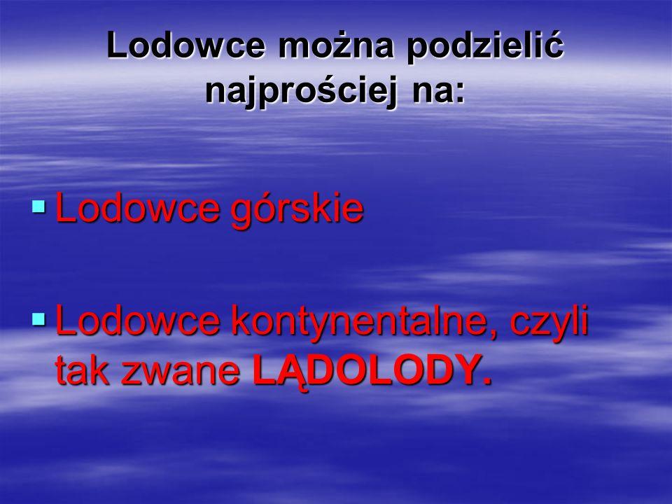 Lodowce można podzielić najprościej na: LLLLodowce górskie LLLLodowce kontynentalne, czyli tak zwane LĄDOLODY.