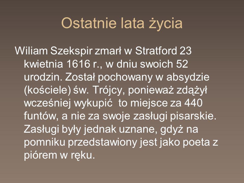 Ostatnie lata życia Wiliam Szekspir zmarł w Stratford 23 kwietnia 1616 r., w dniu swoich 52 urodzin. Został pochowany w absydzie (kościele) św. Trójcy