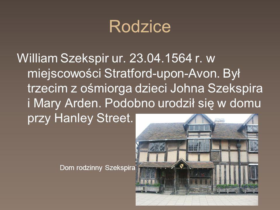 Rodzice William Szekspir ur. 23.04.1564 r. w miejscowości Stratford-upon-Avon. Był trzecim z ośmiorga dzieci Johna Szekspira i Mary Arden. Podobno uro