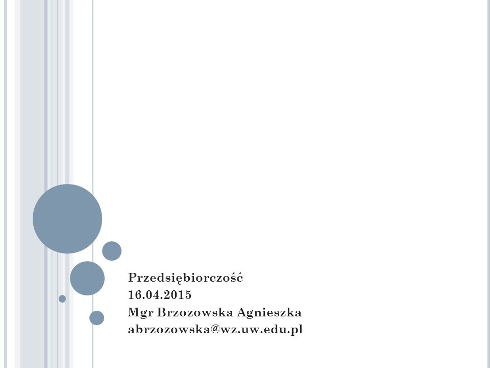 Przedsiębiorczość 16.04.2015 Mgr Brzozowska Agnieszka abrzozowska@wz.uw.edu.pl
