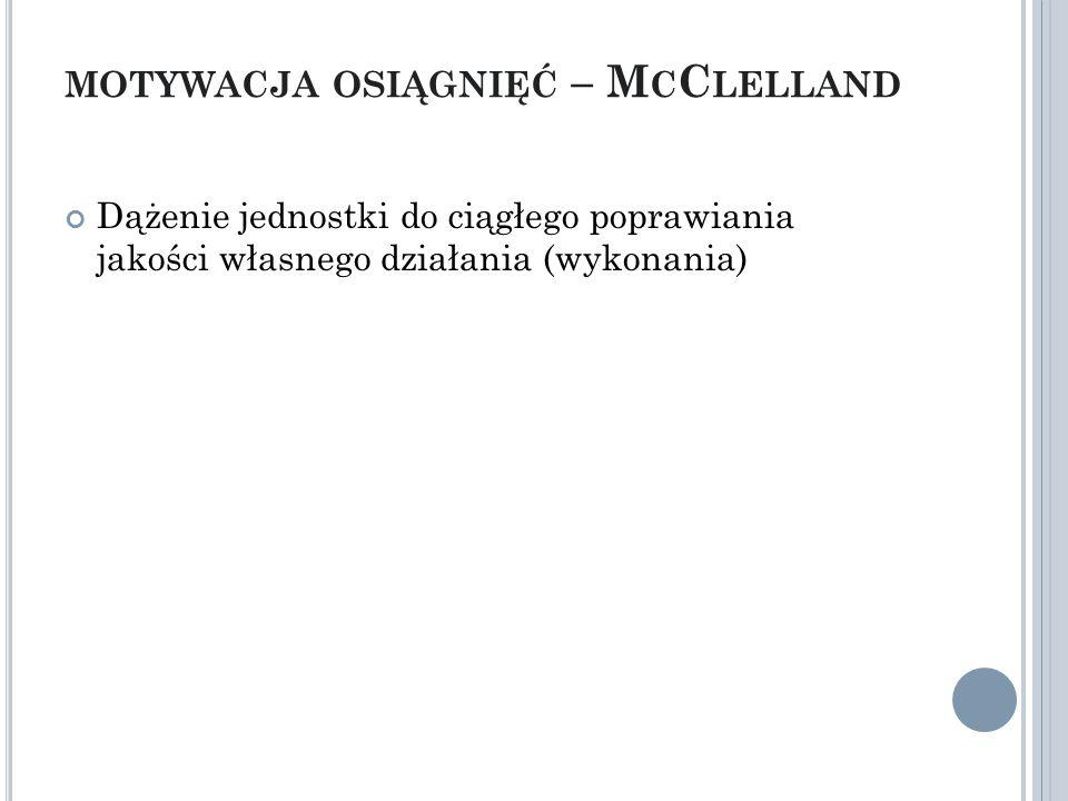 MOTYWACJA OSIĄGNIĘĆ – M C C LELLAND Dążenie jednostki do ciągłego poprawiania jakości własnego działania (wykonania)