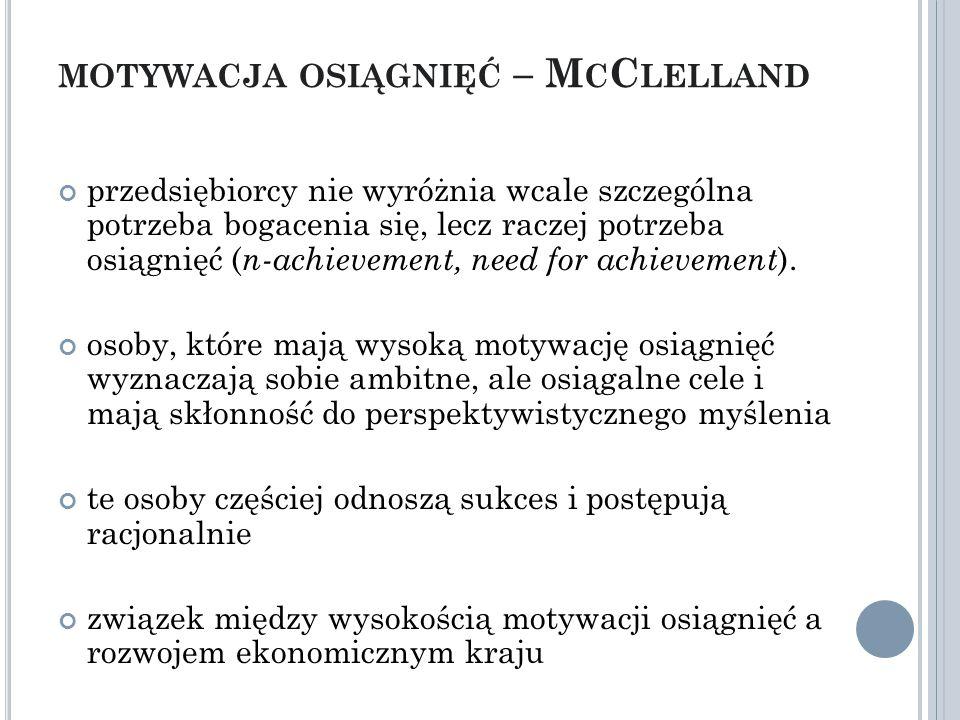 MOTYWACJA OSIĄGNIĘĆ – M C C LELLAND przedsiębiorcy nie wyróżnia wcale szczególna potrzeba bogacenia się, lecz raczej potrzeba osiągnięć ( n-achievement, need for achievement ).