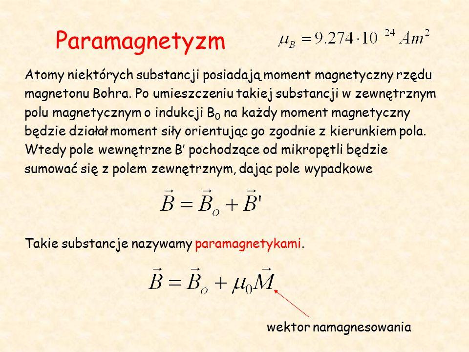 Paramagnetyzm Atomy niektórych substancji posiadają moment magnetyczny rzędu magnetonu Bohra.