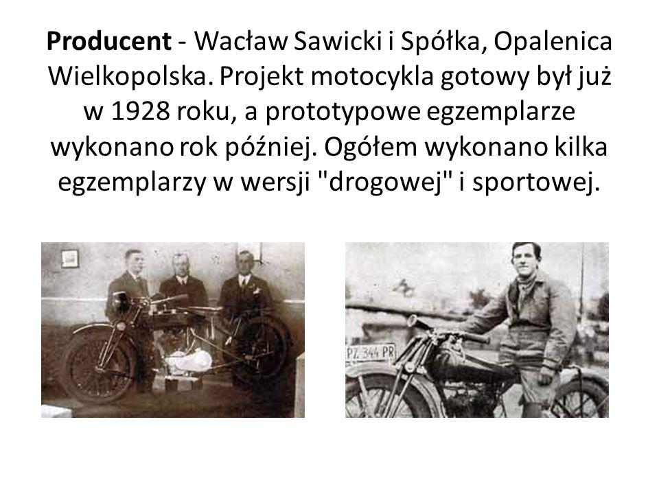 Producent - Wacław Sawicki i Spółka, Opalenica Wielkopolska. Projekt motocykla gotowy był już w 1928 roku, a prototypowe egzemplarze wykonano rok późn