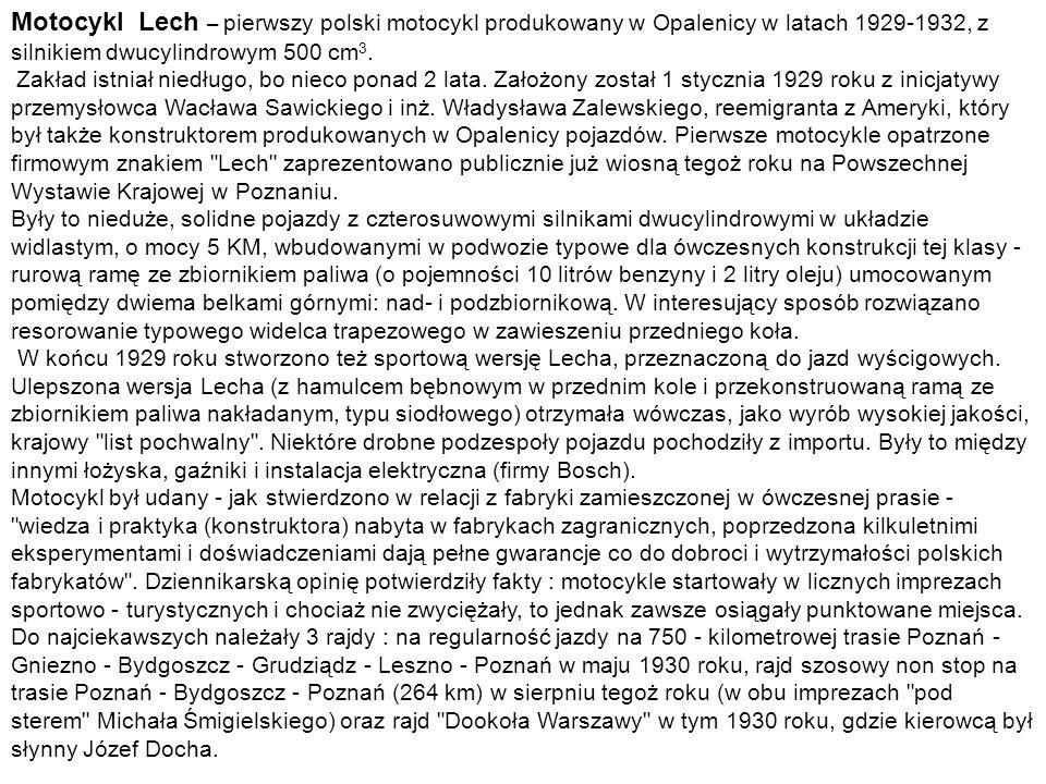 Motocykl Lech – pierwszy polski motocykl produkowany w Opalenicy w latach 1929-1932, z silnikiem dwucylindrowym 500 cm 3. Zakład istniał niedługo, bo