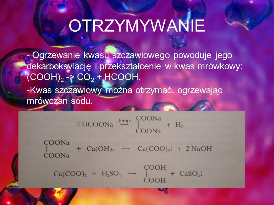 OTRZYMYWANIE - Ogrzewanie kwasu szczawiowego powoduje jego dekarboksylację i przekształcenie w kwas mrówkowy: (COOH) 2 -> CO 2 + HCOOH.
