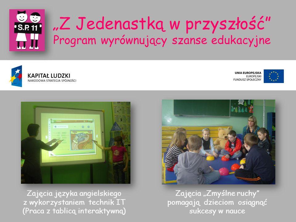 """""""Z Jedenastką w przyszłość Program wyrównujący szanse edukacyjne Zajęcia języka angielskiego z wykorzystaniem technik IT (Praca z tablicą interaktywną) Zajęcia """"Zmyślne ruchy pomagają dzieciom osiągnąć sukcesy w nauce"""