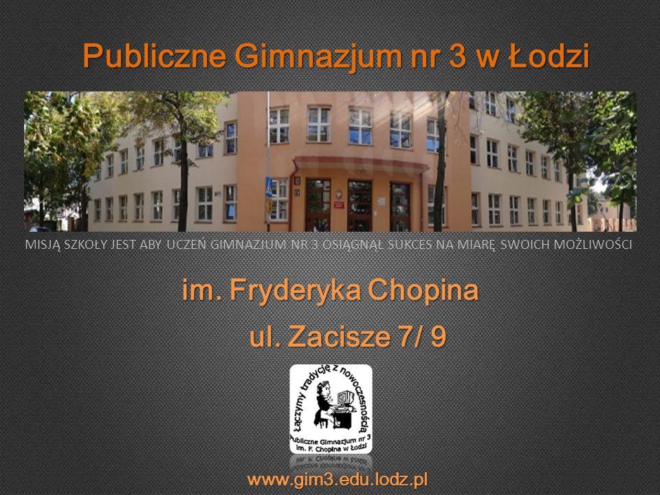 Publiczne Gimnazjum nr 3 w Łodzi im. Fryderyka Chopina ul. Zacisze 7/ 9 MISJĄ SZKOŁY JEST ABY UCZEŃ GIMNAZJUM NR 3 OSIĄGNĄŁ SUKCES NA MIARĘ SWOICH MOŻ