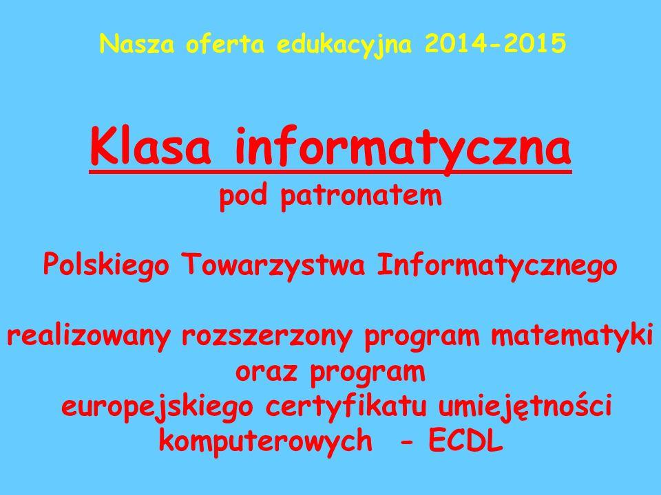 Klasa informatyczna pod patronatem Polskiego Towarzystwa Informatycznego realizowany rozszerzony program matematyki oraz program europejskiego certyfikatu umiejętności komputerowych - ECDL Nasza oferta edukacyjna 2014-2015