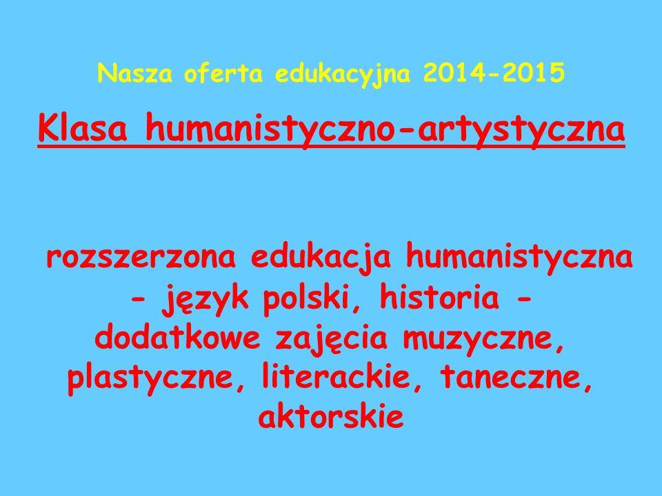 Klasa humanistyczno-artystyczna rozszerzona edukacja humanistyczna - język polski, historia - dodatkowe zajęcia muzyczne, plastyczne, literackie, taneczne, aktorskie Nasza oferta edukacyjna 2014-2015