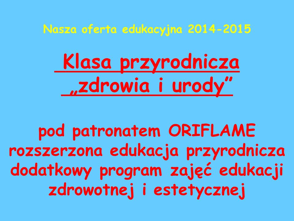 """Nasza oferta edukacyjna 2014-2015 Klasa przyrodnicza """"zdrowia i urody pod patronatem ORIFLAME rozszerzona edukacja przyrodnicza dodatkowy program zajęć edukacji zdrowotnej i estetycznej"""