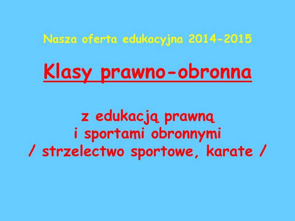 Nasza oferta edukacyjna 2014-2015 Klasy prawno-obronna z edukacją prawną i sportami obronnymi / strzelectwo sportowe, karate /
