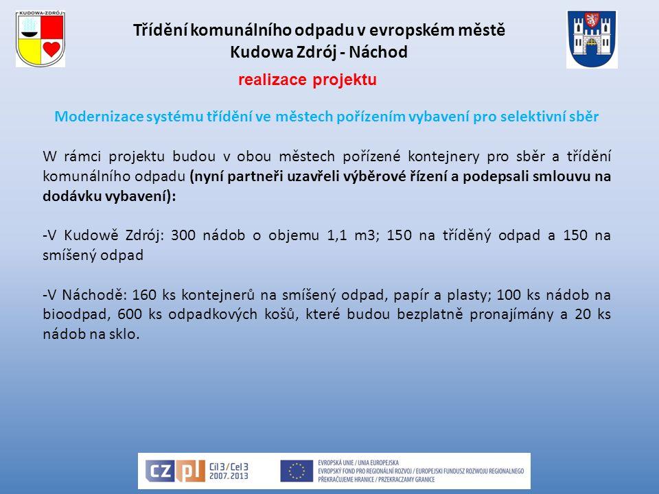 Třídění komunálního odpadu v evropském městě Kudowa Zdrój - Náchod Modernizace systému třídění ve městech pořízením vybavení pro selektivní sběr W rámci projektu budou v obou městech pořízené kontejnery pro sběr a třídění komunálního odpadu (nyní partneři uzavřeli výběrové řízení a podepsali smlouvu na dodávku vybavení): -V Kudowě Zdrój: 300 nádob o objemu 1,1 m3; 150 na tříděný odpad a 150 na smíšený odpad -V Náchodě: 160 ks kontejnerů na smíšený odpad, papír a plasty; 100 ks nádob na bioodpad, 600 ks odpadkových košů, které budou bezplatně pronajímány a 20 ks nádob na sklo.