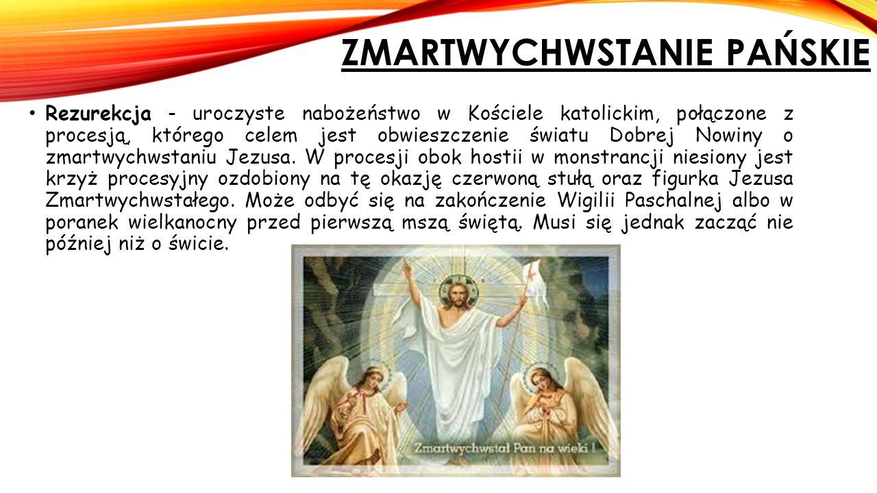 ZMARTWYCHWSTANIE PAŃSKIE Rezurekcja - uroczyste nabożeństwo w Kościele katolickim, połączone z procesją, którego celem jest obwieszczenie światu Dobrej Nowiny o zmartwychwstaniu Jezusa.
