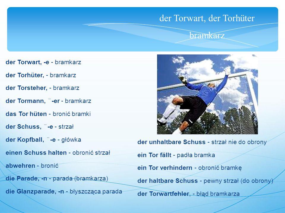 der Torwart, der Torhüter bramkarz der Torwart, -e - bramkarz der Torhüter, - bramkarz der Torsteher, - bramkarz der Tormann, ¨-er - bramkarz das Tor hüten - bronić bramki der Schuss, ¨-e - strzał der Kopfball, ¨-e - główka einen Schuss halten - obronić strzał abwehren - bronić die Parade, -n - parada (bramkarza) die Glanzparade, -n - błyszcząca parada der unhaltbare Schuss - strzał nie do obrony ein Tor fällt - padła bramka ein Tor verhindern - obronić bramkę der haltbare Schuss - pewny strzał (do obrony) der Torwartfehler, - błąd bramkarza