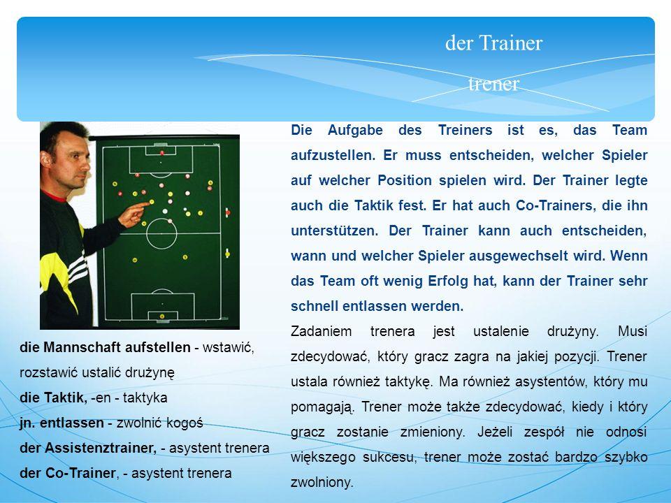 der Trainer trener Die Aufgabe des Treiners ist es, das Team aufzustellen.