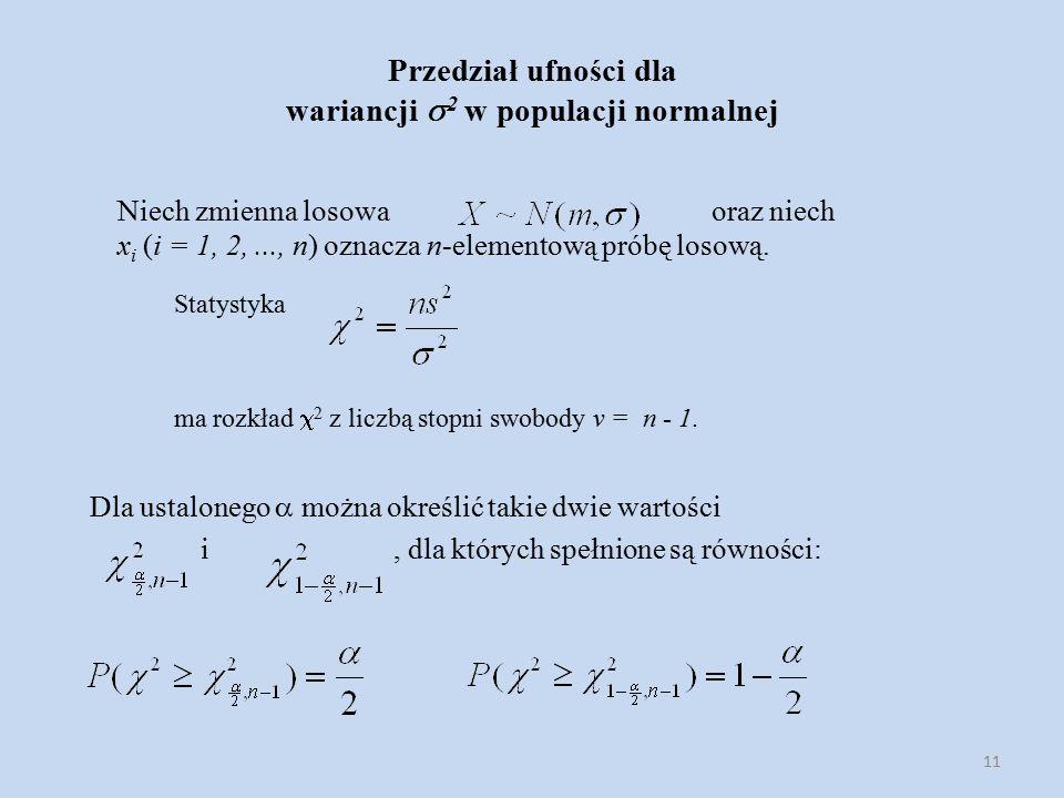 11 Przedział ufności dla wariancji  2 w populacji normalnej Niech zmienna losowa oraz niech x i (i = 1, 2,..., n) oznacza n-elementową próbę losową.