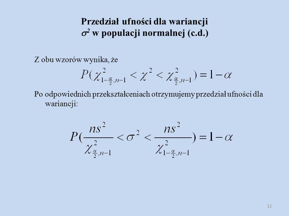 12 Przedział ufności dla wariancji  2 w populacji normalnej (c.d.) Z obu wzorów wynika, że Po odpowiednich przekształceniach otrzymujemy przedział ufności dla wariancji:
