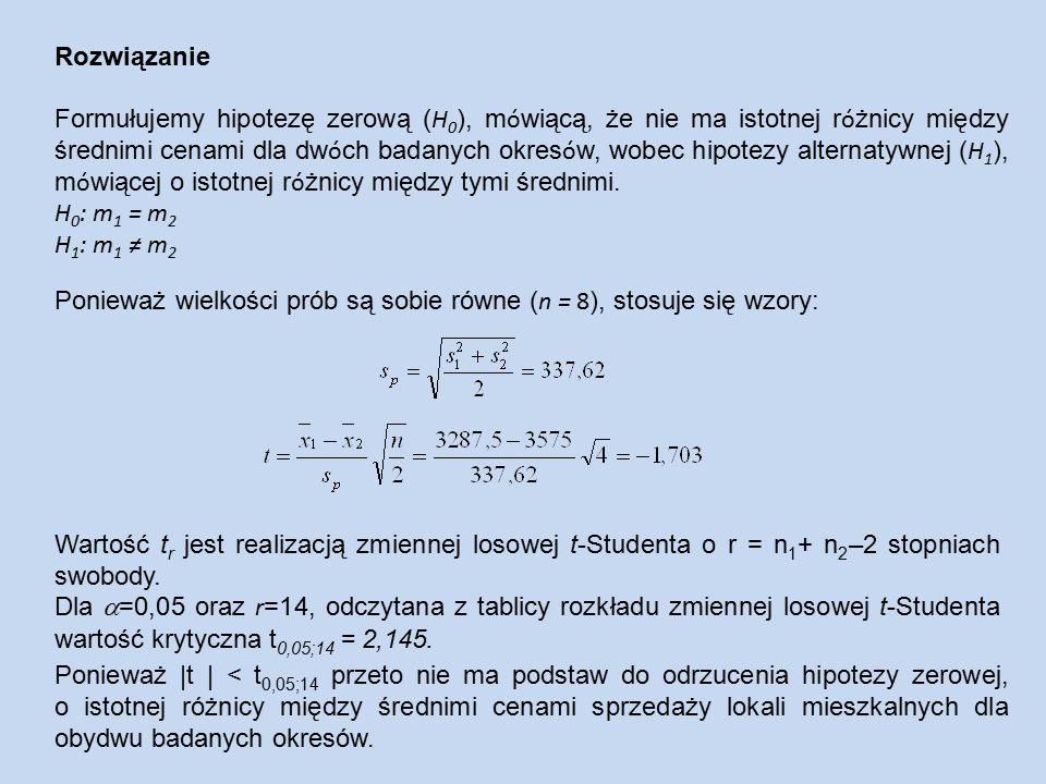Rozwiązanie Formułujemy hipotezę zerową ( H 0 ), m ó wiącą, że nie ma istotnej r ó żnicy między średnimi cenami dla dw ó ch badanych okres ó w, wobec hipotezy alternatywnej ( H 1 ), m ó wiącej o istotnej r ó żnicy między tymi średnimi.