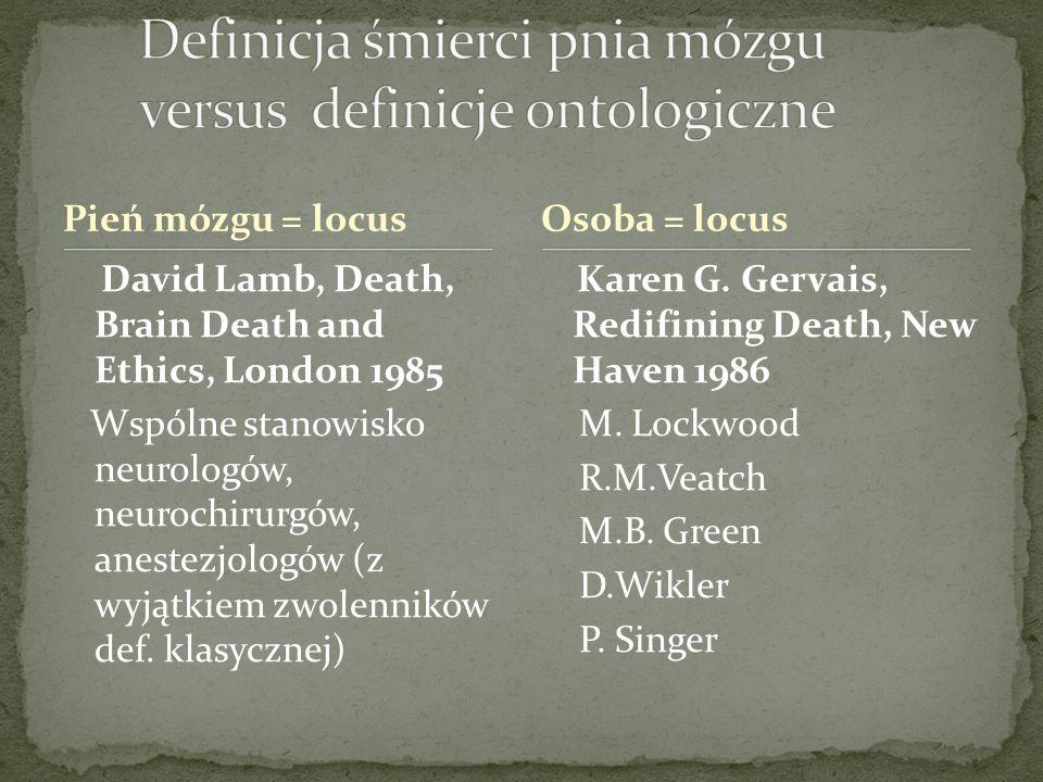 Pień mózgu = locus David Lamb, Death, Brain Death and Ethics, London 1985 Wspólne stanowisko neurologów, neurochirurgów, anestezjologów (z wyjątkiem zwolenników def.