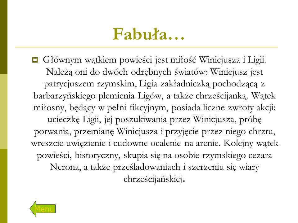 Fabuła…  Głównym wątkiem powieści jest miłość Winicjusza i Ligii. Należą oni do dwóch odrębnych światów: Winicjusz jest patrycjuszem rzymskim, Ligia