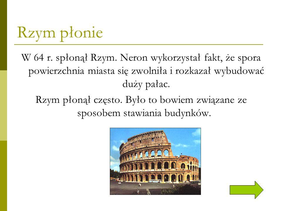 Rzym płonie W 64 r. spłonął Rzym. Neron wykorzystał fakt, że spora powierzchnia miasta się zwolniła i rozkazał wybudować duży pałac. Rzym płonął częst