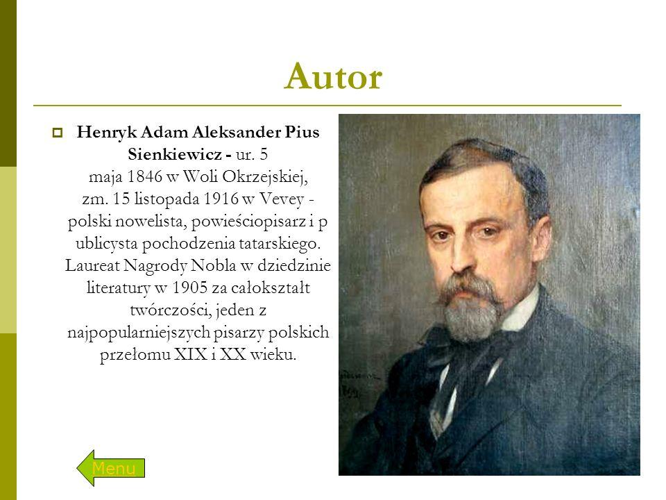 Autor  Henryk Adam Aleksander Pius Sienkiewicz - ur. 5 maja 1846 w Woli Okrzejskiej, zm. 15 listopada 1916 w Vevey - polski nowelista, powieściopisar